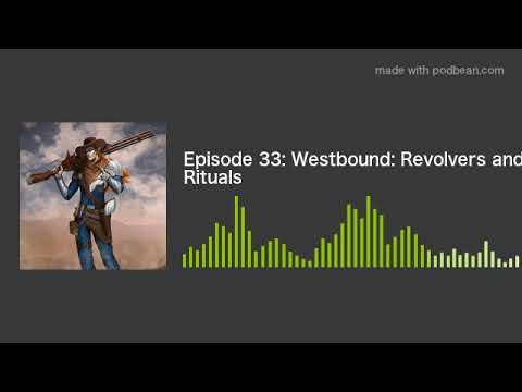 Episode 33: Westbound: Revolvers and Rituals