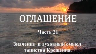 ОГЛАШЕНИЕ. Часть 21 - Значение и духовный смысл Таинства Крещения