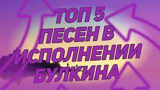 Топ 5 песен в исполнении Булкина