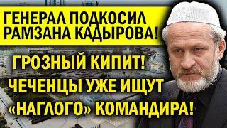 ГЕНЕРАЛ ПОДКОСИЛ АВТОРИТЕТ КАДЫРОВА: РАМЗАН В БЕШЕНСТВЕ, ЧЕЧЕНЦЫ ЕГО УЖЕ ИЩУТ!