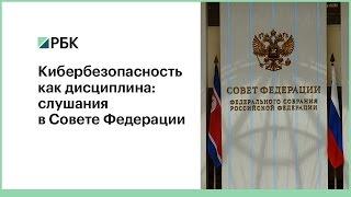 Кибербезопасность как дисциплина  слушания  в Совете Федерации