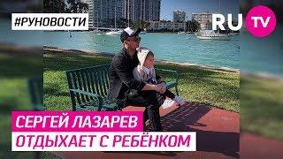 Сергей Лазарев отдыхает с ребёнком