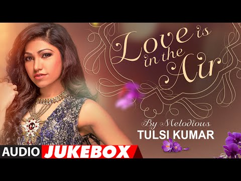 Thumbnail: Best Of Tulsi Kumar | Love Is In the Air | Romantic Hits | Audio Jukebox | T-Series