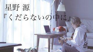 【フル】星野 源『くだらないの中に』covered by ロザリーナ