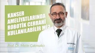 Prof. Dr. Metin Çakmakçı  - Kanser Ameliyatlarında Robotik Cerrahi Kullanılabilir Mi?