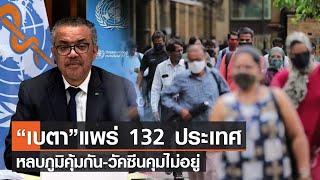 "WHO ชี้ ""เบตา"" แพร่ 132 ประเทศหลบภูมิคุ้มกัน-วัคซีนคุมไม่อยู่ l TNN News ข่าวเช้า l 07-08-2021"