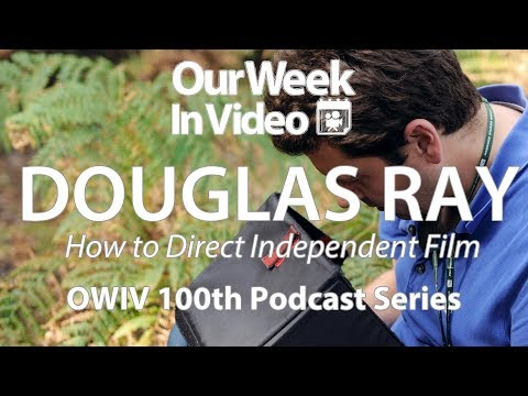 Douglas Ray - How to Direct Independent Film - Our Week In Video 100th Podcast Series