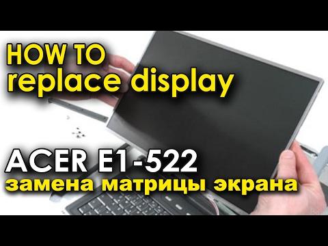 как заменить дисплей матрицу на Acer Aspire E1 522
