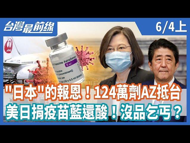 """""""日本""""的報恩!124萬劑AZ抵台   美日捐疫苗藍還酸!沒品乞丐?【台灣最前線】2021.06.04(上)"""