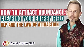 How To Attract Abundance: Clearing your Energy Field  NLP and the Law of Attraction
