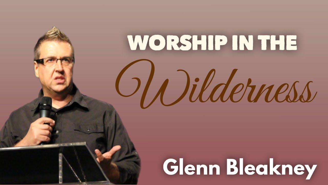 Worship in the Wilderness | Glenn Bleakney