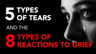 5 Types of Tears and 8 Types of Reactions to Grief