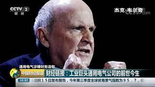 [中国财经报道]通用电气涉嫌财务造假 财经链接:工业巨头通用电气公司的前世今生| CCTV财经