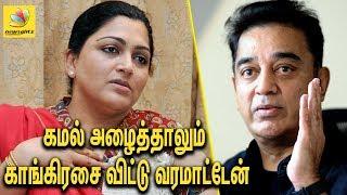 கமல் அழைத்தாலும் காங்கிரசை விட்டு வரமாட்டேன்   Kushboo not interested in Kamal's political party