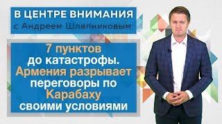 7 пунктов до катастрофы. Армения рвёт переговоры по Карабаху своими условиями: В центре внимания