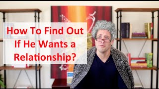 How to Find Out If He Wants a Relationship (What to say!)
