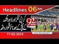 News Headlines | 6:00 AM | 17 February 2019 | 92NewsHD