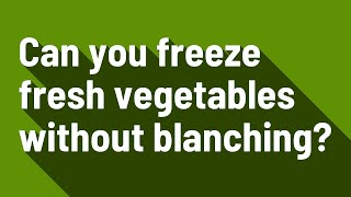 Can you freeze fręsh vegetables without blanching?