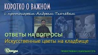 Искусственные цветы на кладбище о. Андрей Ткачев