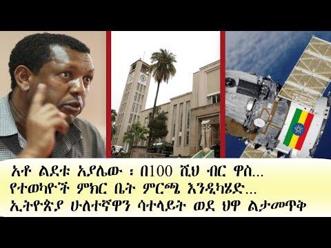 Ethiopia: አቶ ልደቱ አያሌው ፡ በ100 ሺህ ብር ዋስ..|የተወካዮች ምክር ቤት ምርጫ እንዲካሄድ..| ኢትዮጵያ ሁለተኛዋን ሳተላይት ወደ ህዋ ልታመጥቅ