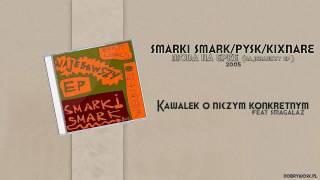 Smarki Smark / Pysk / Kixnare ft. Smagalaz - Kawałek o niczym konkretnym