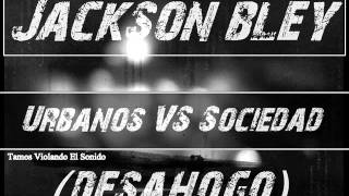 Bley Jackson - Urbanos Vs Sociedad (Freestyle) Desahogo