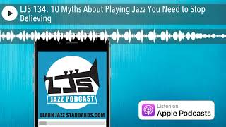 LJS 134: 10 Myths About Playing Jazz You Need to Stop Believing