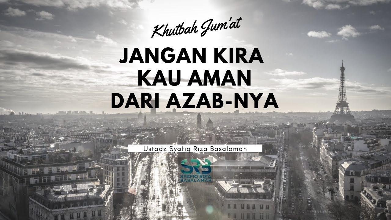 [Khutbah Jum'at] Jangan Kira Kau Aman Dari Azab Nya - Ustadz Syafiq Riza Basalamah