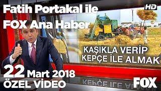 Motorin zammı en çok çiftçiyi vuruyor! 22 Mart 2018 Fatih Portakal ile FOX Ana Haber