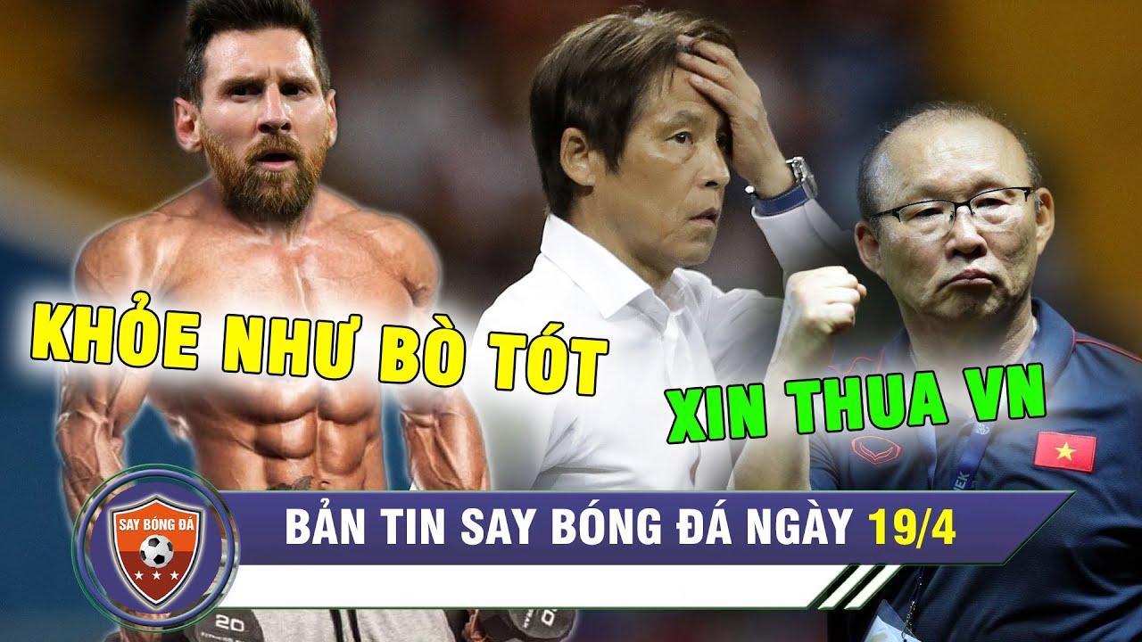 ĐIỂM TIN BÓNG ĐÁ 19/4 | Messi được khen khoẻ như BÒ TÓT - Ngườii Thái phục Việt Nam SÁT ĐẤT