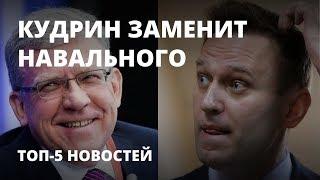 Кудрин заменит Навального - Топ-5 новостей