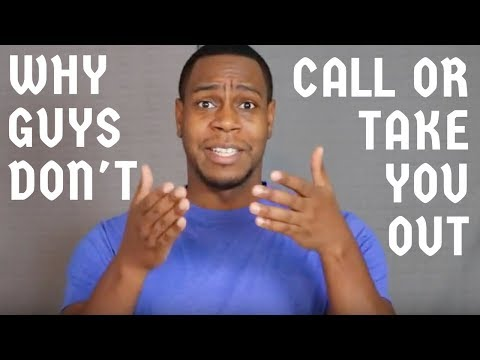 Why guys don't call or take you out