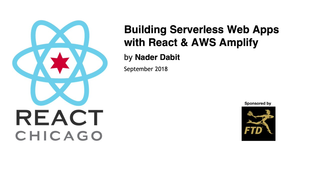 React Chicago September 2018 - Building Serverless Web Apps with React &  AWS Amplify by Nader Dabit