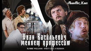 Иван Васильевич меняет профессию (Robbie Wiliams - Party Like a Russian)