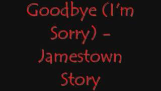 Repeat youtube video Goodbye (I'm Sorry) - Jamestown Story [with lyrics]