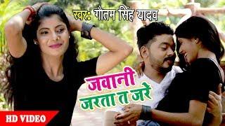 आ गया Gautam Singh Yadav का नया सुपरहिट विडियो - Jawani Jarata Ta Jare - Bhojpuri Hit Video 2018 HD