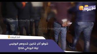 خطير:شوفو آخر شابين شدوهم البوليس ليلة البوناني فكازا