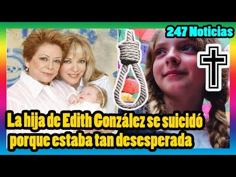 La hija de Edith González se suicidó porque estaba tan desesperada.La gente lloraba mucho...