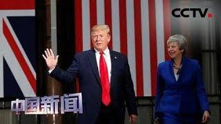 [中国新闻] 特朗普称愿与英国商签双边贸易协定 | CCTV中文国际