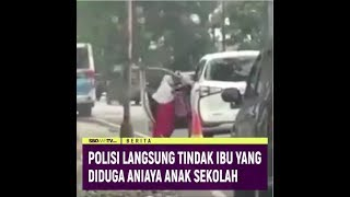 POLISI LANGSUNG TINDAK IBU YANG DIDUGA ANIAYA ANAK SEKOLAH
