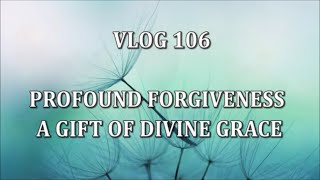 VLOG 106 - PROFOUND FORGIVENESS - A GIFT OF DIVINE GRACE