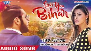 हिट भोजपुरी रोमांटिक RAP सॉन्ग Love You Bihar लव यू बिहार Ammy Kang Bhojpuri Song 2019