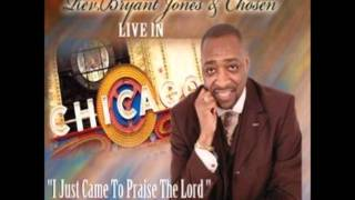 Rev. Bryant Jones & Chosen- I Just Came To Praise The Lord