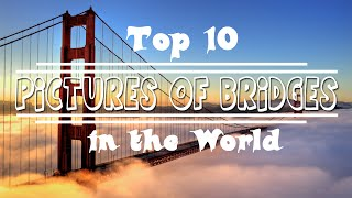 Top 10 Beautiful Pictures of bridges in the World