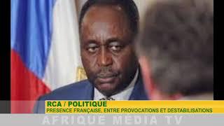 RCA /  POLITIQUE :   PRESENCE FRANÇAISE, ENTRE PROVOCATIONS ET DESTABILISATIONS