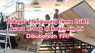 Diduga Mengusung Tema LGBT, Acara K-Pop di Indonesia Ini Dibubarkan FPI!