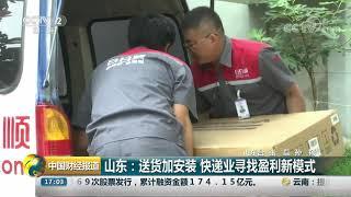 [中国财经报道]山东:送货加安装 快递业寻找盈利新模式| CCTV财经