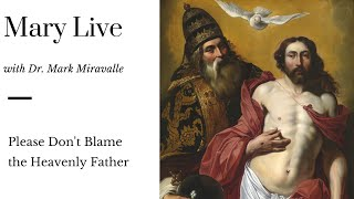 Mary Live with Dr. Mark Miravalle - Please Don't Blame the Heavenly Father