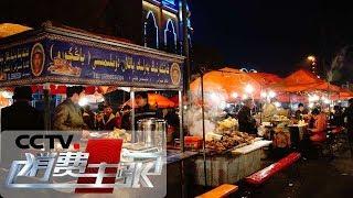 《消费主张》 20190828 2019中国夜市全攻略:巴扎夜市 新疆美味| CCTV财经