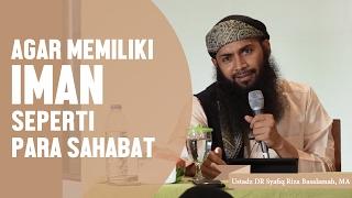 Agar Memiliki Iman Seperti Para Sahabat, Ustadz Dr